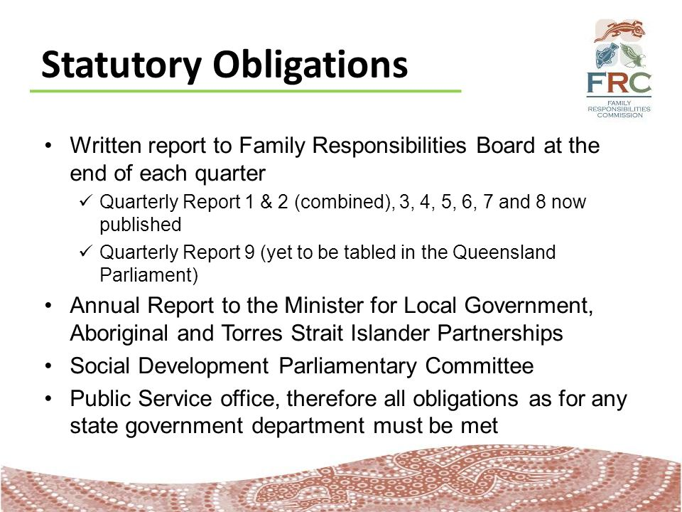 Statutory Obligations Written report to Family Responsibilities Board at the end of each quarter Quarterly Report 1 & 2 (combined), 3, 4, 5, 6, 7 and 8 now published Quarterly Report 9 (yet to be tabled in the Queensland Parliament) Annual Report to the Minister for Local Government, Aboriginal and Torres Strait Islander Partnerships Social Development Parliamentary Committee Public Service office, therefore all obligations as for any state government department must be met