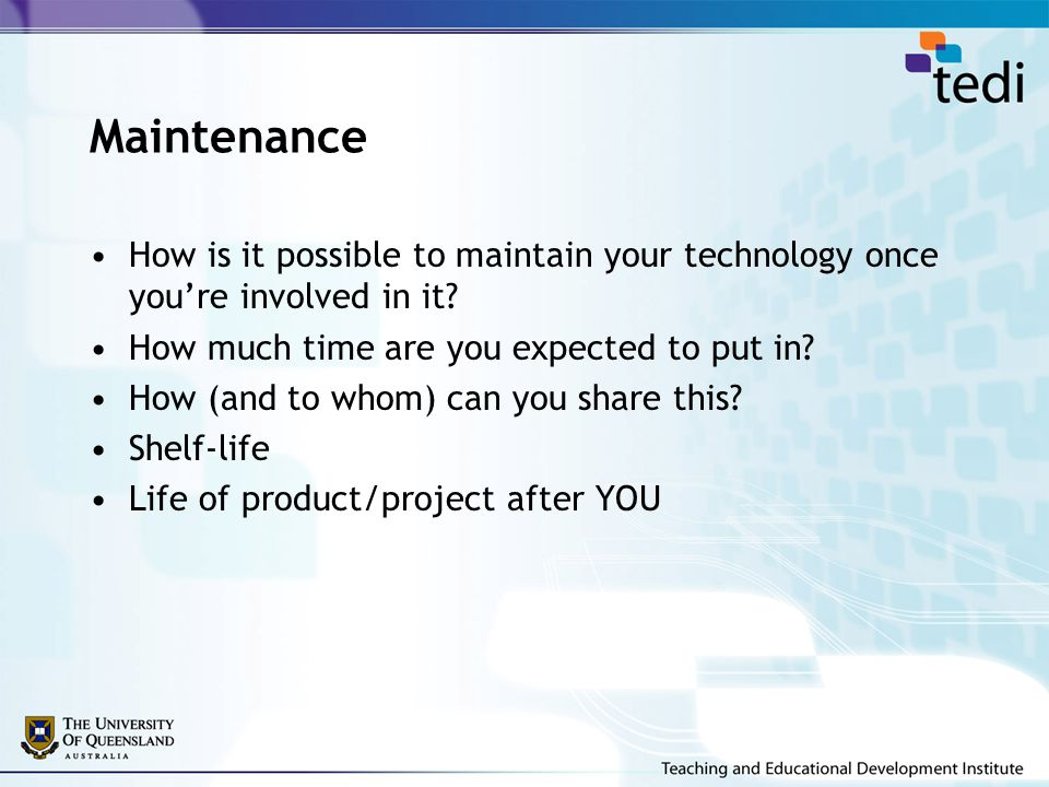 Maintenance How is it possible to maintain your technology once you're involved in it? How much time are you expected to put in? How (and to whom) can