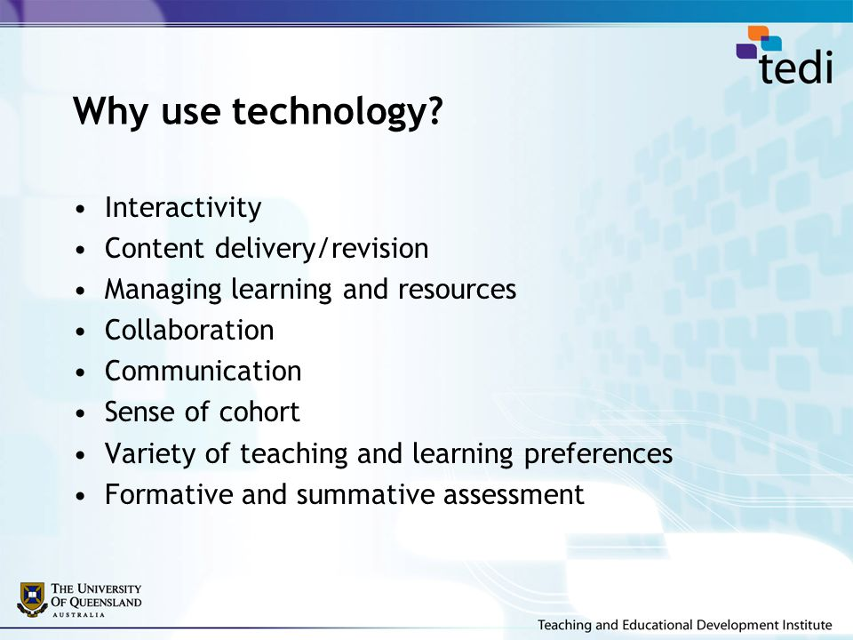 Why use technology? Interactivity Content delivery/revision Managing learning and resources Collaboration Communication Sense of cohort Variety of tea
