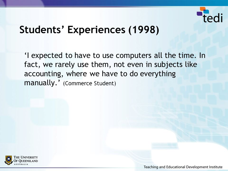 Students' Experiences (1998) 'I expected to have to use computers all the time. In fact, we rarely use them, not even in subjects like accounting, whe