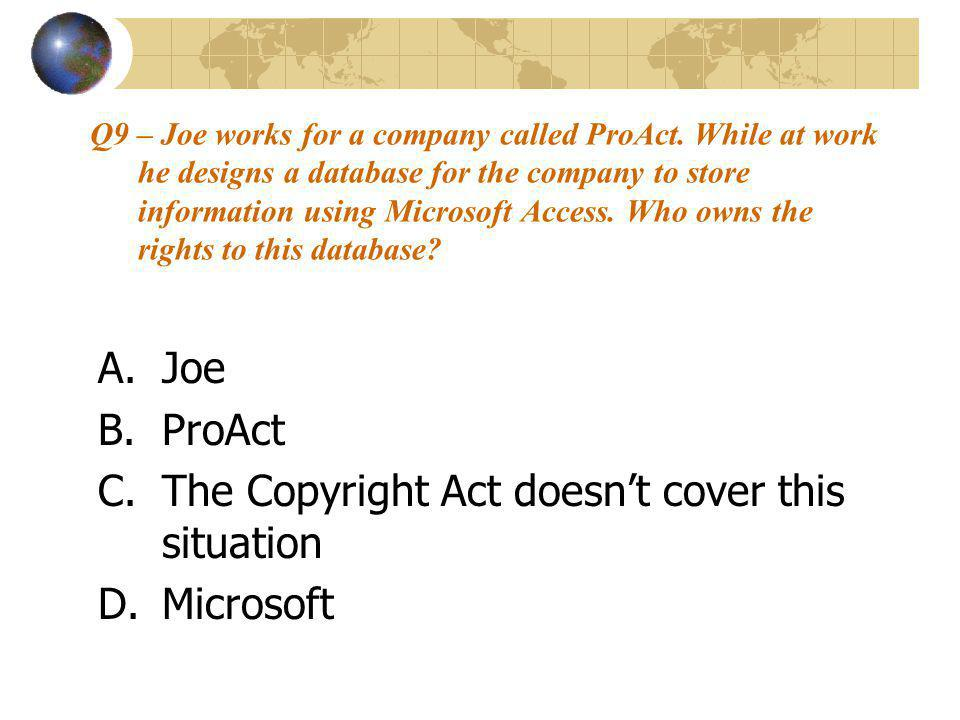 Q9 – Joe works for a company called ProAct. While at work he designs a database for the company to store information using Microsoft Access. Who owns
