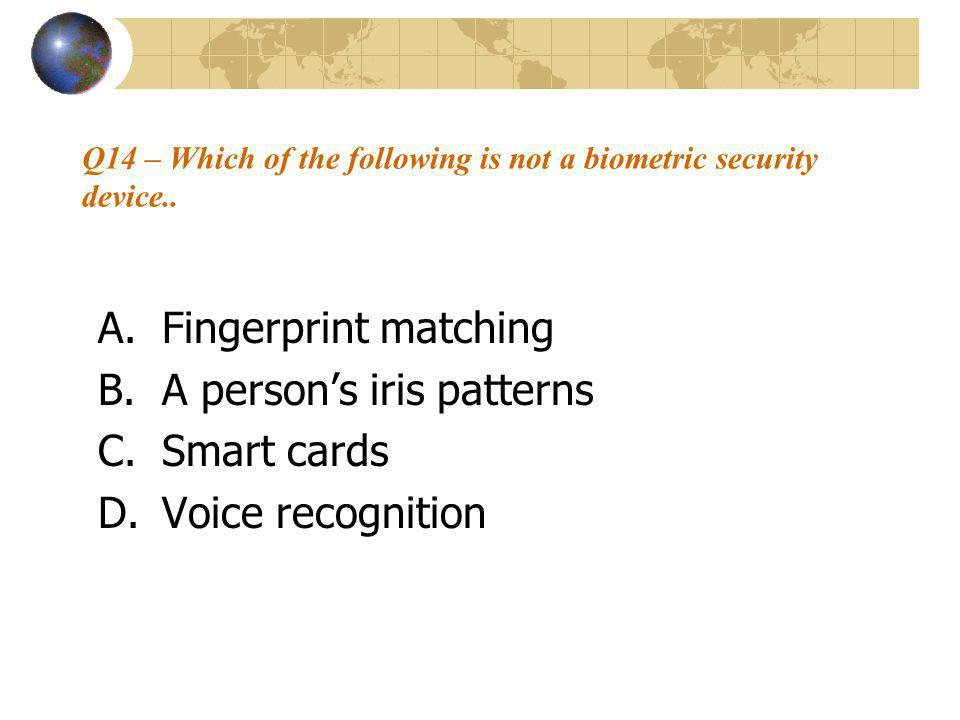 Q14 – Which of the following is not a biometric security device.. A.Fingerprint matching B.A person's iris patterns C.Smart cards D.Voice recognition
