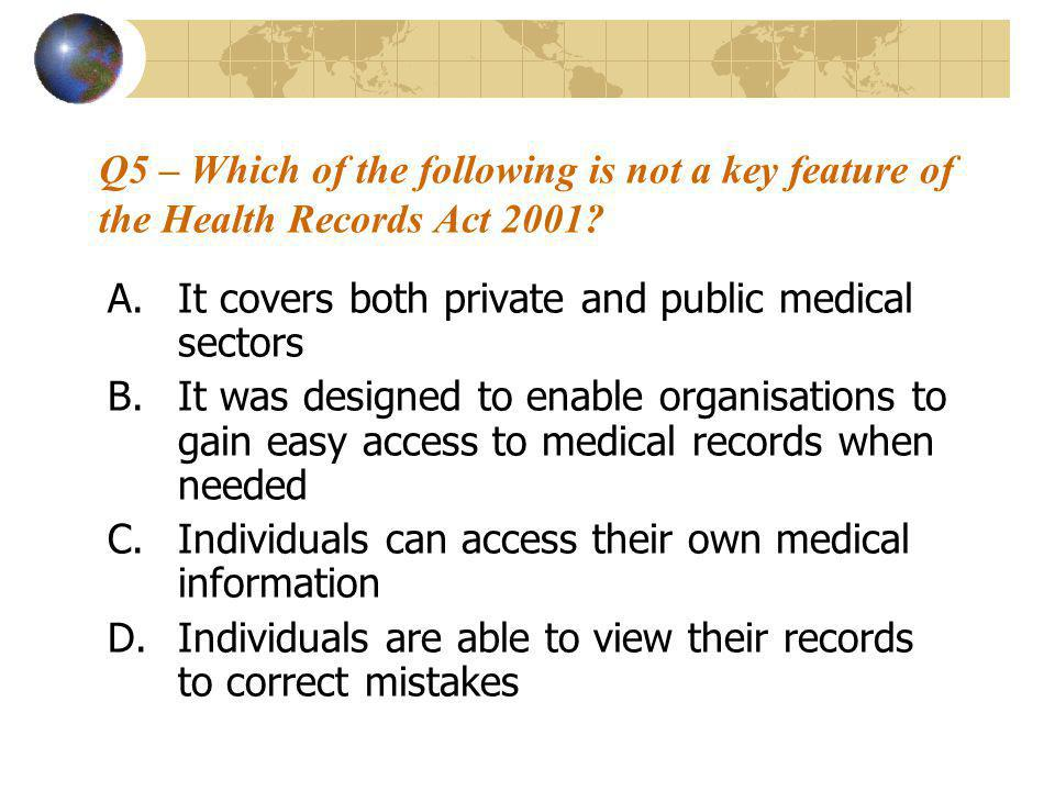 Q5 – Which of the following is not a key feature of the Health Records Act 2001? A.It covers both private and public medical sectors B.It was designed