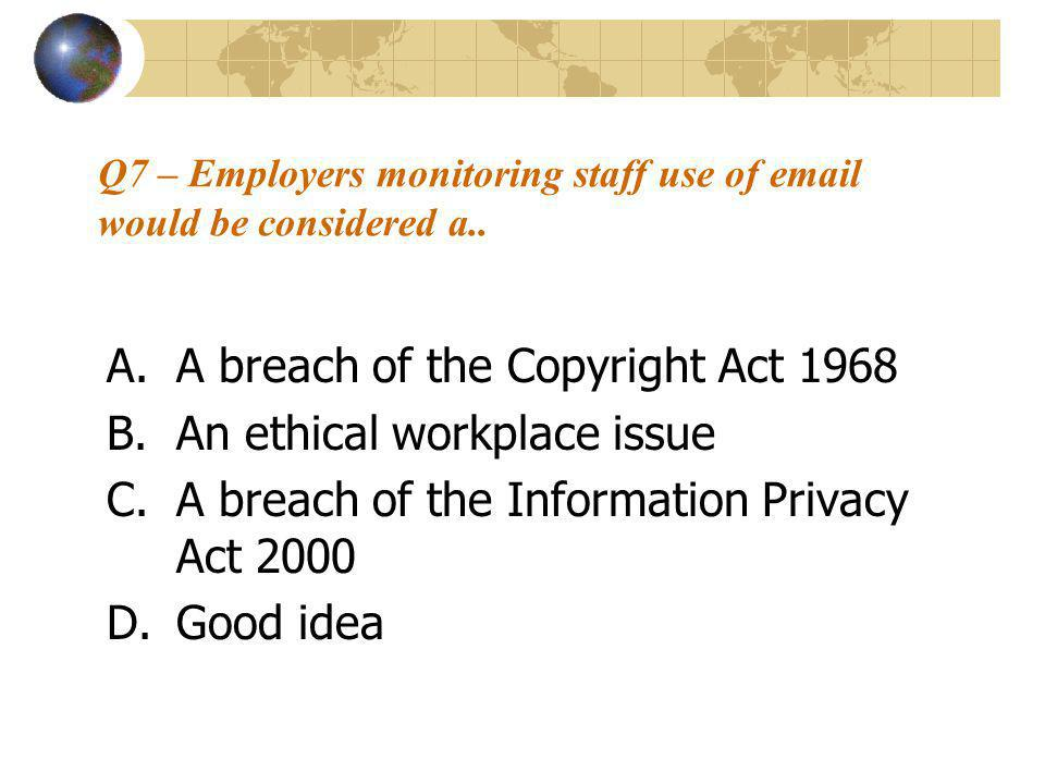 Q7 – Employers monitoring staff use of email would be considered a.. A.A breach of the Copyright Act 1968 B.An ethical workplace issue C.A breach of t