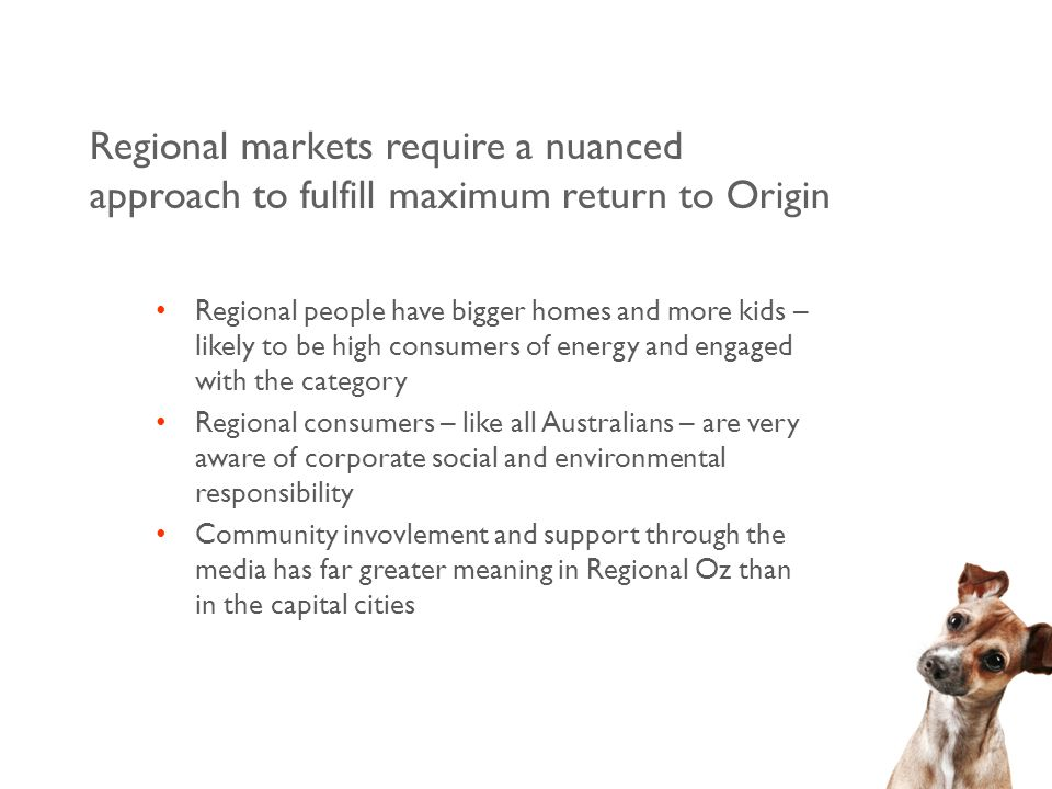 Regional markets require a nuanced approach to fulfill maximum return to Origin Regional people have bigger homes and more kids – likely to be high consumers of energy and engaged with the category Regional consumers – like all Australians – are very aware of corporate social and environmental responsibility Community invovlement and support through the media has far greater meaning in Regional Oz than in the capital cities