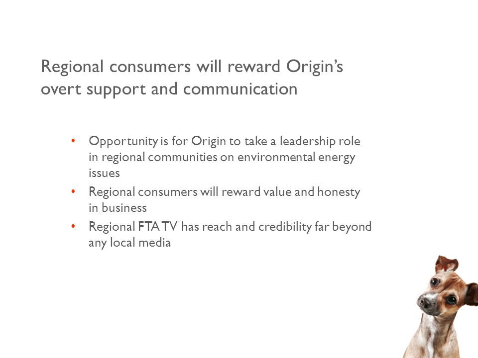 Regional consumers will reward Origin's overt support and communication Opportunity is for Origin to take a leadership role in regional communities on environmental energy issues Regional consumers will reward value and honesty in business Regional FTA TV has reach and credibility far beyond any local media
