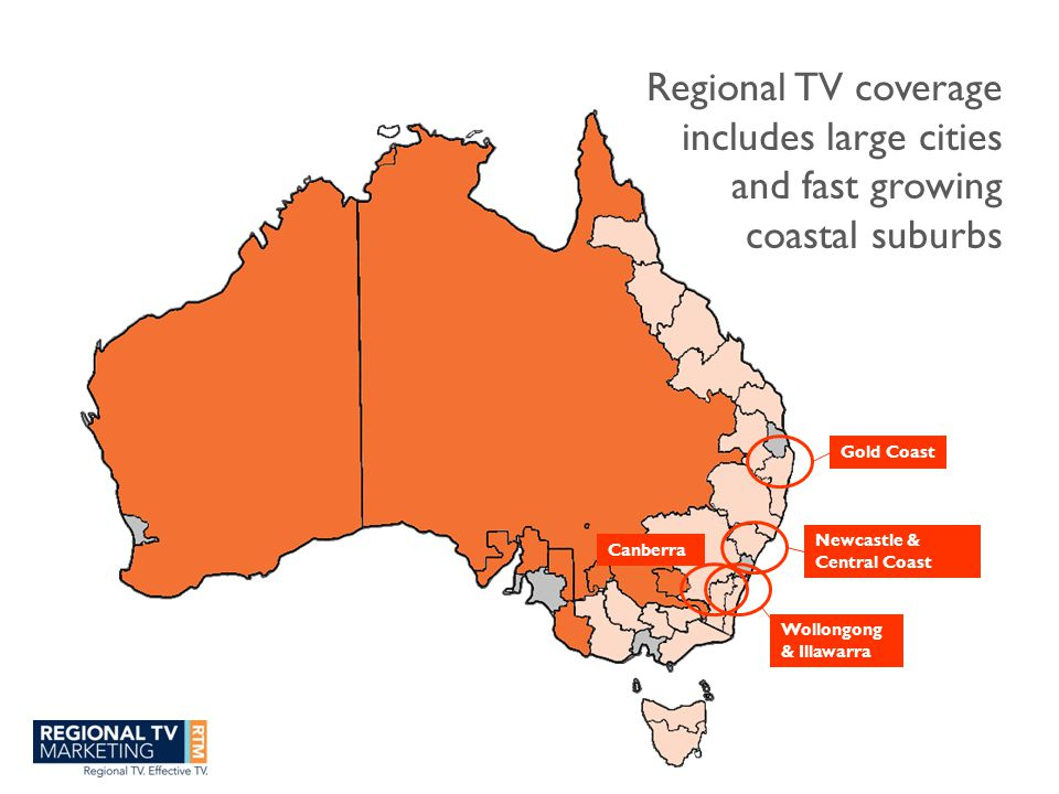 Regional TV coverage includes large cities and fast growing coastal suburbs Newcastle & Central Coast Gold Coast Wollongong & Illawarra Canberra