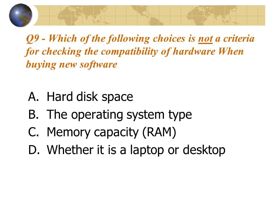 Q9 - Which of the following choices is not a criteria for checking the compatibility of hardware When buying new software A.Hard disk space B.The operating system type C.Memory capacity (RAM) D.Whether it is a laptop or desktop