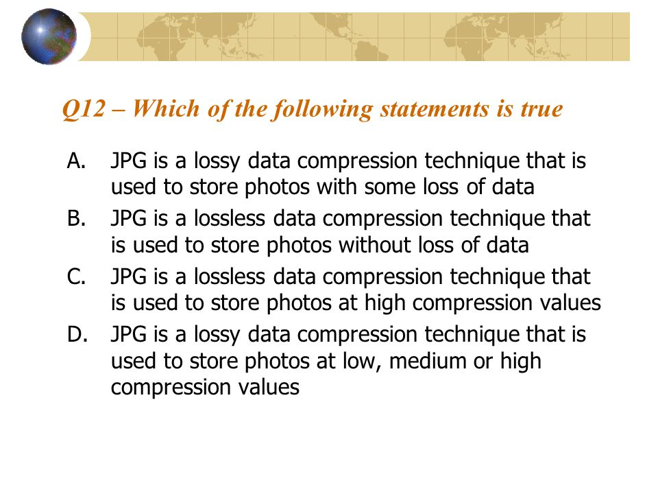 Q12 – Which of the following statements is true A.JPG is a lossy data compression technique that is used to store photos with some loss of data B.JPG is a lossless data compression technique that is used to store photos without loss of data C.JPG is a lossless data compression technique that is used to store photos at high compression values D.JPG is a lossy data compression technique that is used to store photos at low, medium or high compression values