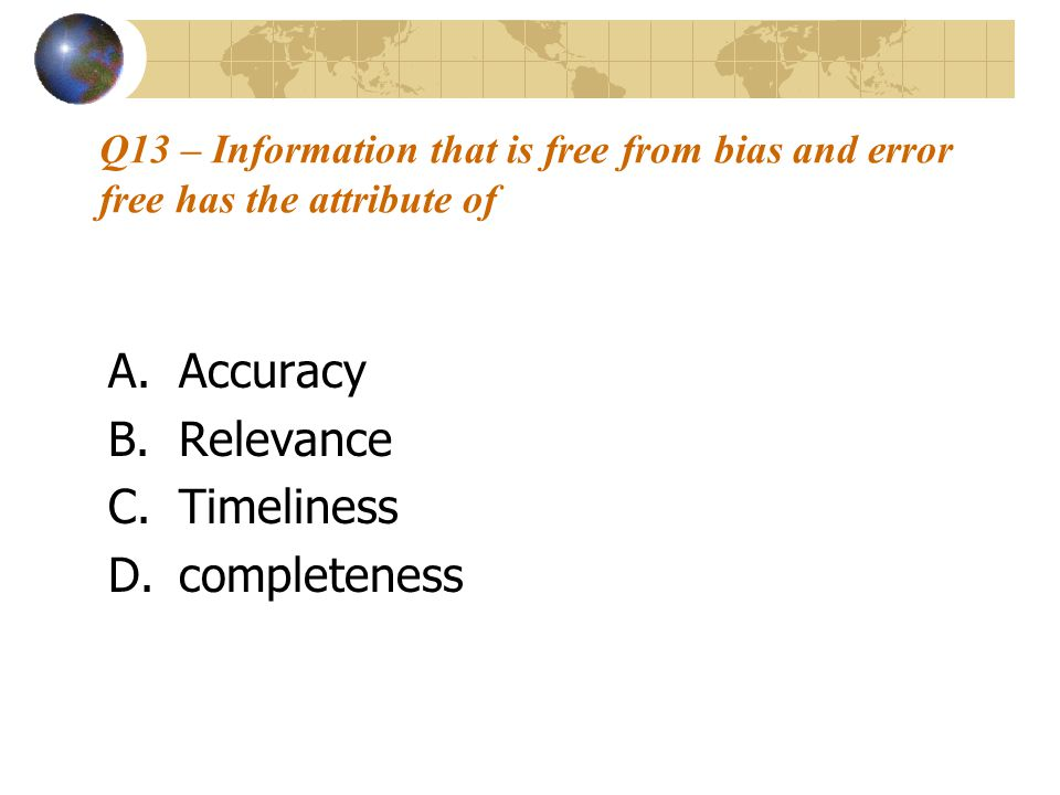 Q13 – Information that is free from bias and error free has the attribute of A.Accuracy B.Relevance C.Timeliness D.completeness