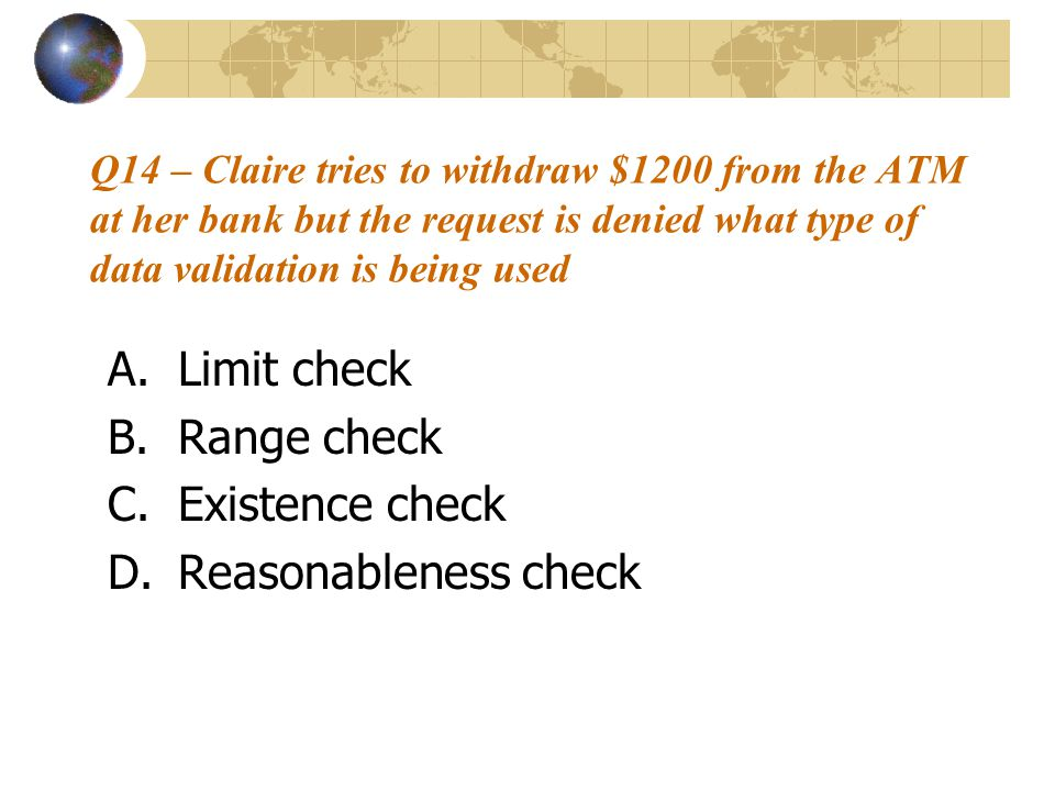 Q14 – Claire tries to withdraw $1200 from the ATM at her bank but the request is denied what type of data validation is being used A.Limit check B.Range check C.Existence check D.Reasonableness check