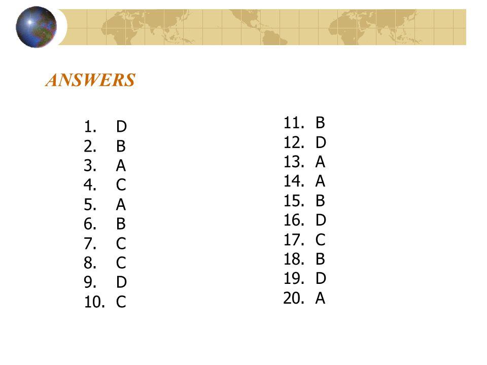 ANSWERS 1.D 2.B 3.A 4.C 5.A 6.B 7.C 8.C 9.D 10.C 11.B 12.D 13.A 14.A 15.B 16.D 17.C 18.B 19.D 20.A