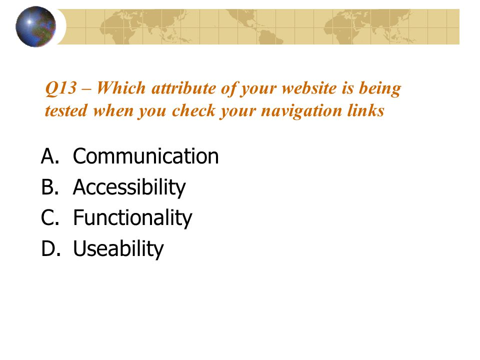 Q13 – Which attribute of your website is being tested when you check your navigation links A.Communication B.Accessibility C.Functionality D.Useabilit