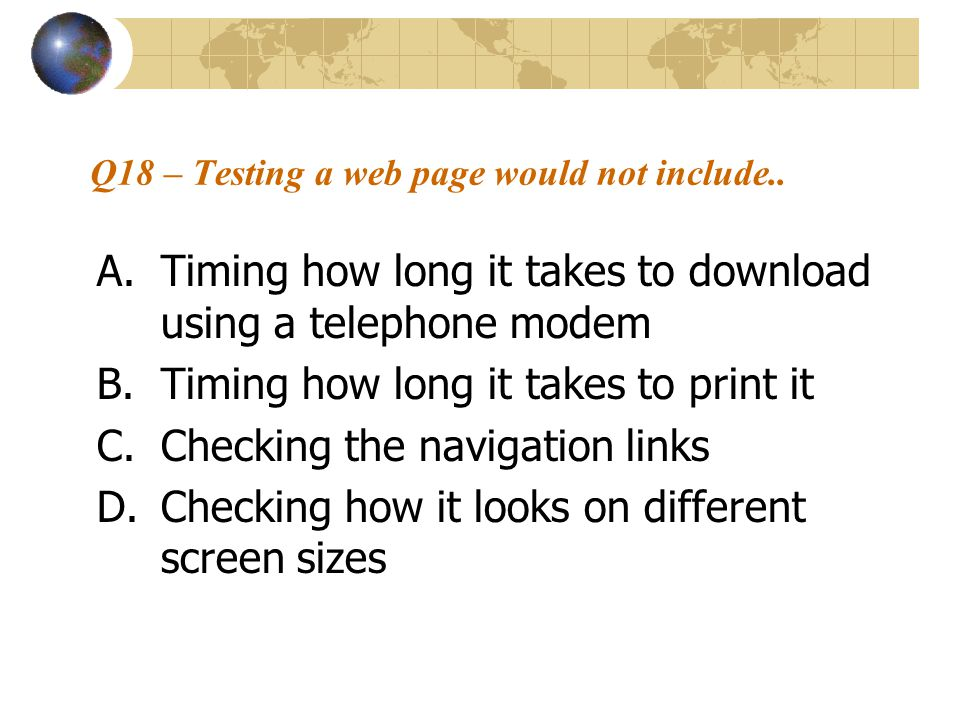 Q18 – Testing a web page would not include.. A.Timing how long it takes to download using a telephone modem B.Timing how long it takes to print it C.C