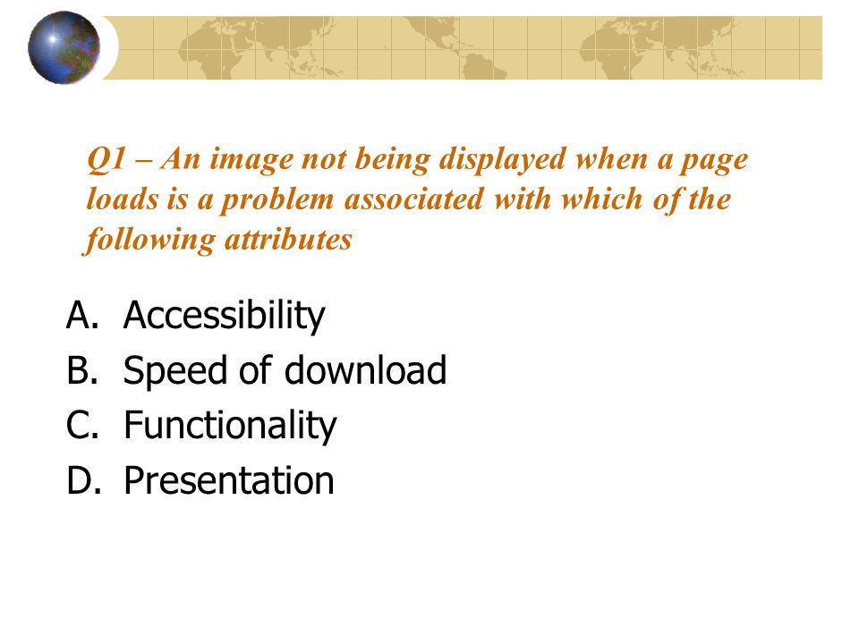 Q1 – An image not being displayed when a page loads is a problem associated with which of the following attributes A.Accessibility B.Speed of download