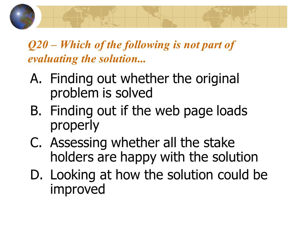 Q20 – Which of the following is not part of evaluating the solution... A.Finding out whether the original problem is solved B.Finding out if the web p