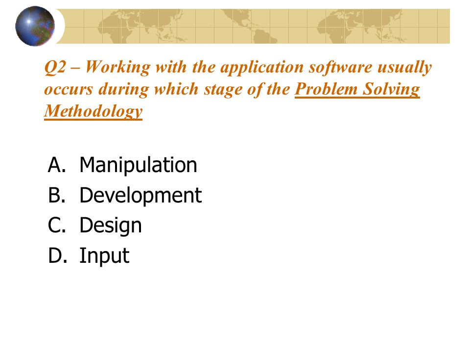 Q2 – Working with the application software usually occurs during which stage of the Problem Solving Methodology A.Manipulation B.Development C.Design