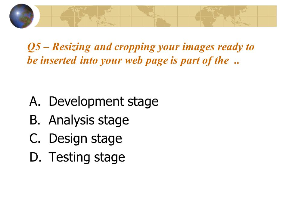 Q5 – Resizing and cropping your images ready to be inserted into your web page is part of the.. A.Development stage B.Analysis stage C.Design stage D.