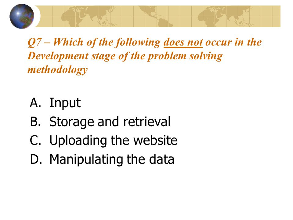 Q7 – Which of the following does not occur in the Development stage of the problem solving methodology A.Input B.Storage and retrieval C.Uploading the