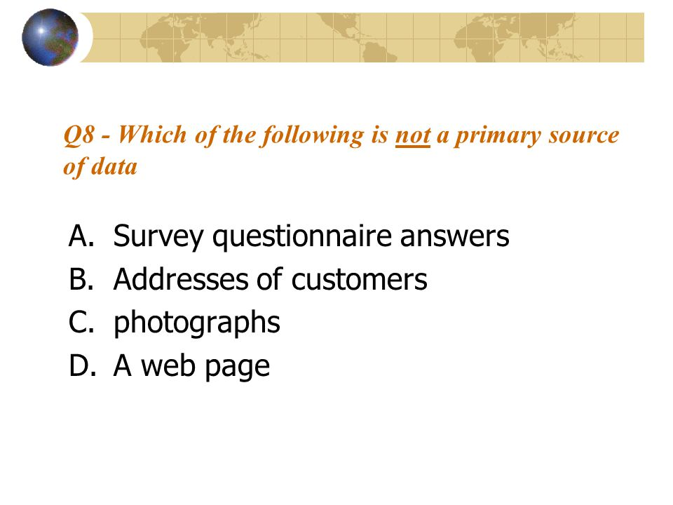 Q8 - Which of the following is not a primary source of data A.Survey questionnaire answers B.Addresses of customers C.photographs D.A web page