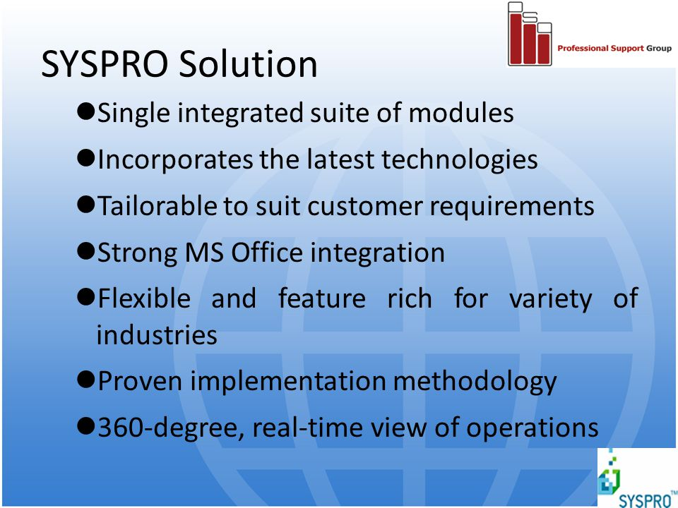 SYSPRO Solution Single integrated suite of modules Incorporates the latest technologies Tailorable to suit customer requirements Strong MS Office inte