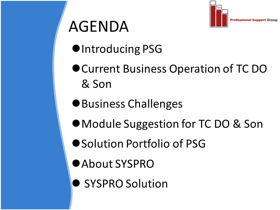 AGENDA Introducing PSG Current Business Operation of TC DO & Son Business Challenges Module Suggestion for TC DO & Son Solution Portfolio of PSG About SYSPRO SYSPRO Solution