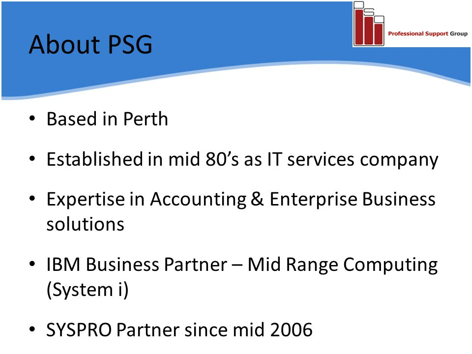 About PSG Based in Perth Established in mid 80's as IT services company Expertise in Accounting & Enterprise Business solutions IBM Business Partner – Mid Range Computing (System i) SYSPRO Partner since mid 2006