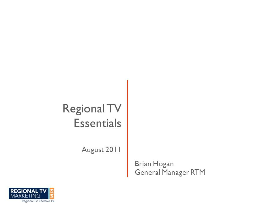 Regional TV Essentials August 2011 Brian Hogan General Manager RTM