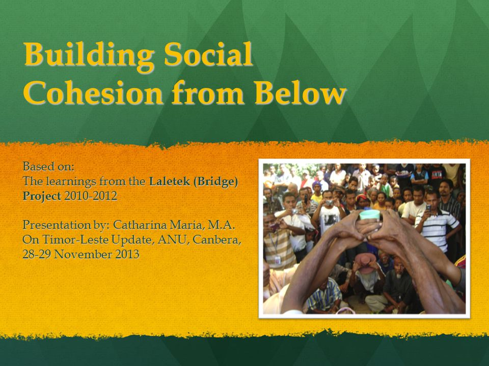 Building Social Cohesion from Below Based on: The learnings from the Laletek (Bridge) Project 2010-2012 Presentation by: Catharina Maria, M.A.