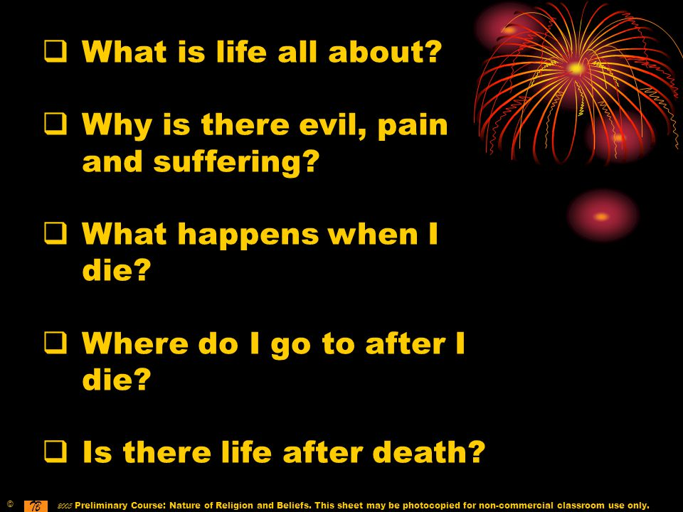  What is life all about.  Why is there evil, pain and suffering.