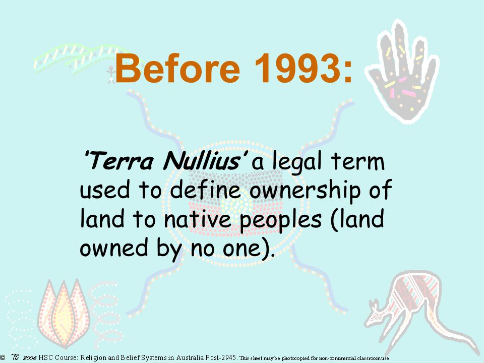 Before 1993: 'Terra Nullius' a legal term used to define ownership of land to native peoples (land owned by no one).