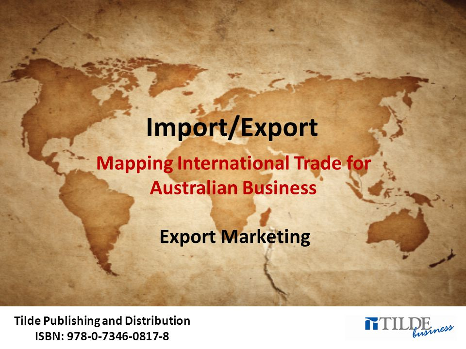 Tilde Publishing and Distribution ISBN: 978-0-7346-0817-8 Import/Export Mapping International Trade for Australian Business Export Marketing
