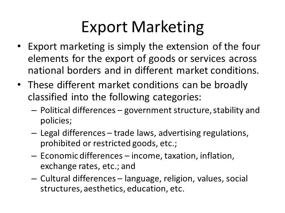Export Marketing Export marketing is simply the extension of the four elements for the export of goods or services across national borders and in different market conditions.