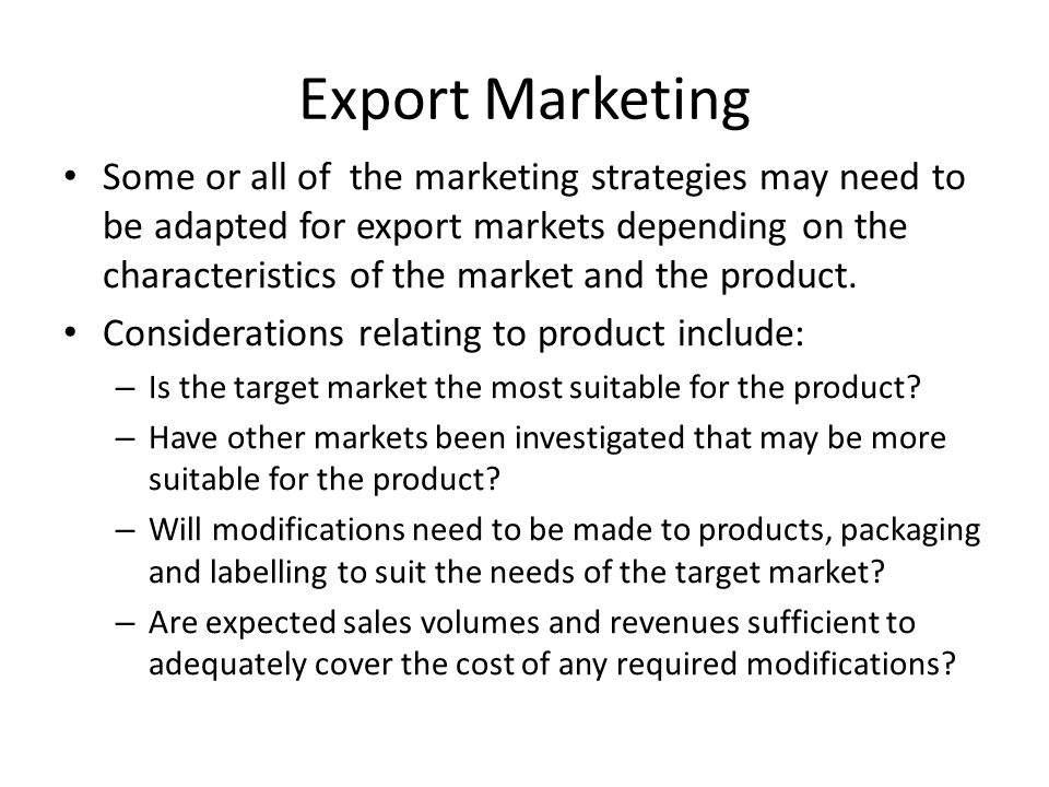 Export Marketing Considerations relating to price include: – competitor activity – supply and demand – economic conditions Considerations relating to promotion include: – Website design – Promotional literature suitability – Use of DVD's or computer CD's – Participation in trade exhibitions – Country visits