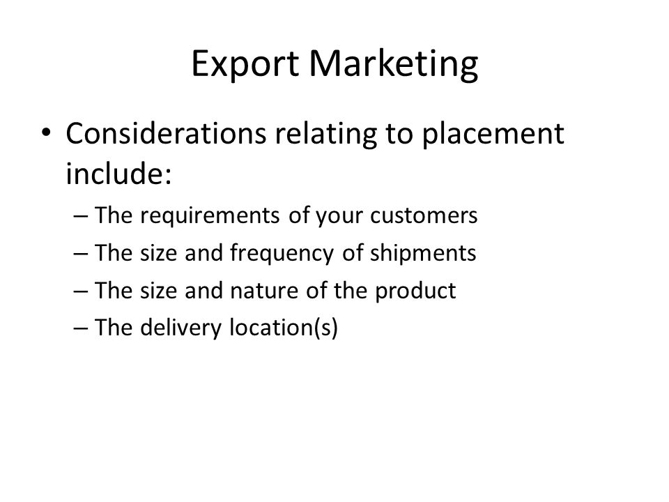 Export Marketing Considerations relating to placement include: – The requirements of your customers – The size and frequency of shipments – The size and nature of the product – The delivery location(s)