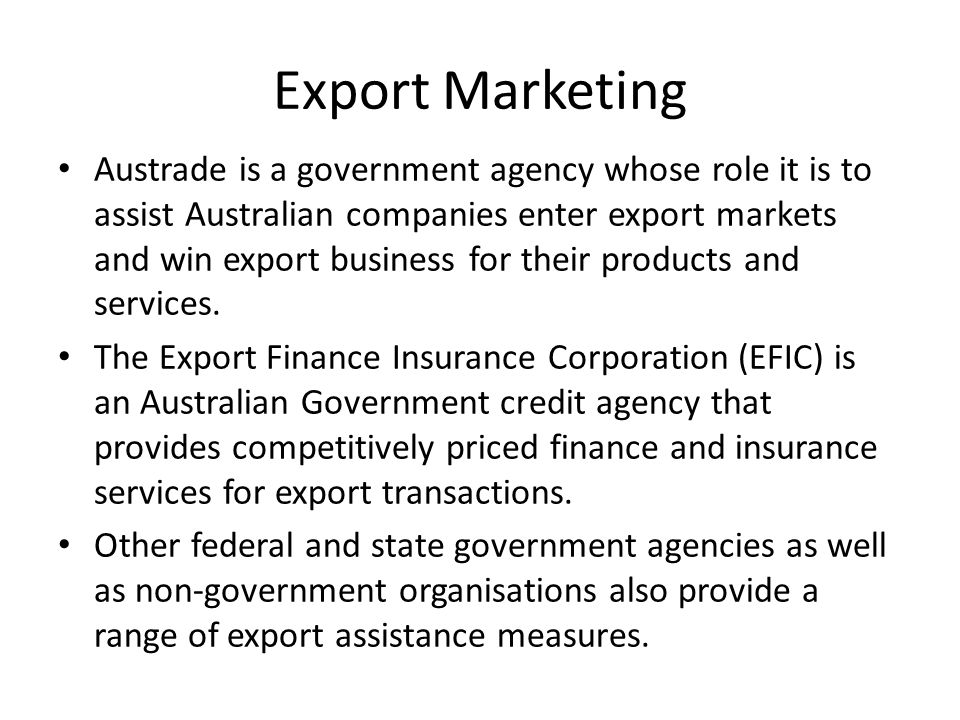Export Marketing Austrade is a government agency whose role it is to assist Australian companies enter export markets and win export business for their products and services.