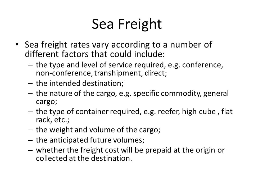 Sea Freight Sea freight rates vary according to a number of different factors that could include: – the type and level of service required, e.g.