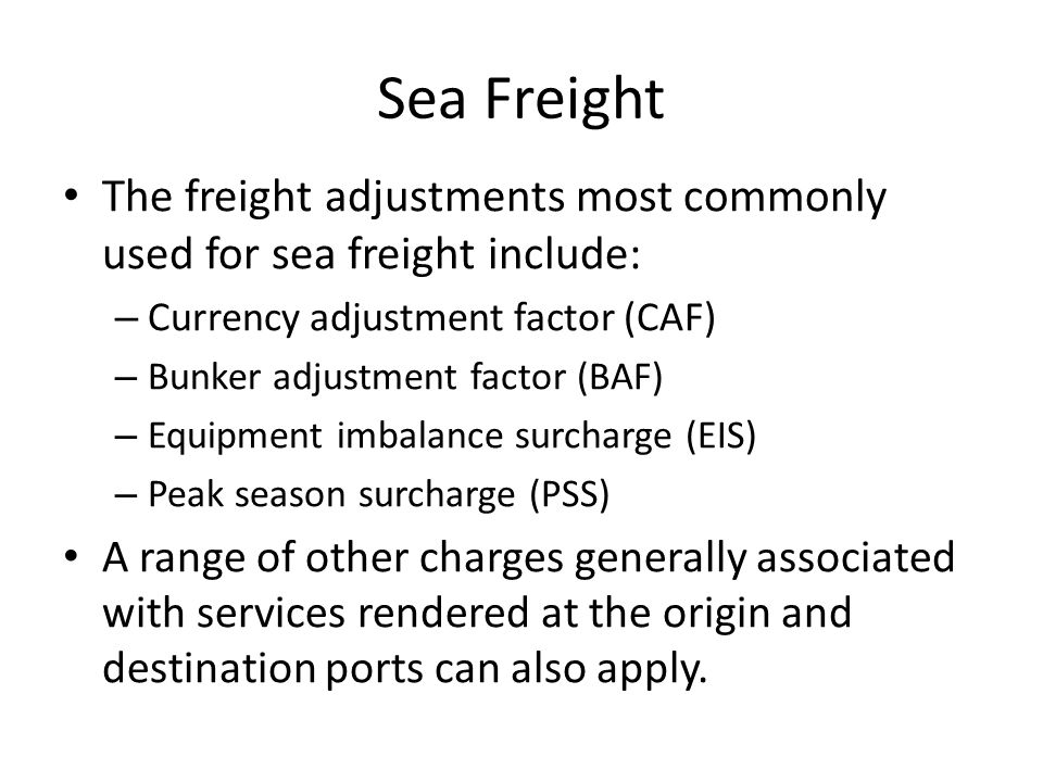 Sea Freight The freight adjustments most commonly used for sea freight include: – Currency adjustment factor (CAF) – Bunker adjustment factor (BAF) – Equipment imbalance surcharge (EIS) – Peak season surcharge (PSS) A range of other charges generally associated with services rendered at the origin and destination ports can also apply.