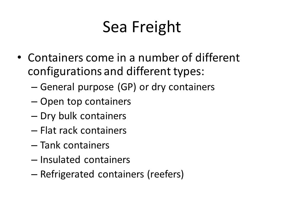 Sea Freight Containers come in a number of different configurations and different types: – General purpose (GP) or dry containers – Open top containers – Dry bulk containers – Flat rack containers – Tank containers – Insulated containers – Refrigerated containers (reefers)