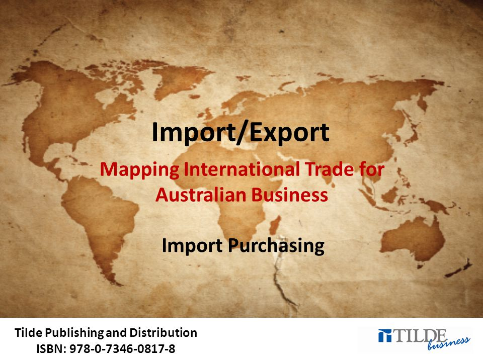 Tilde Publishing and Distribution ISBN: 978-0-7346-0817-8 Import/Export Mapping International Trade for Australian Business Import Purchasing