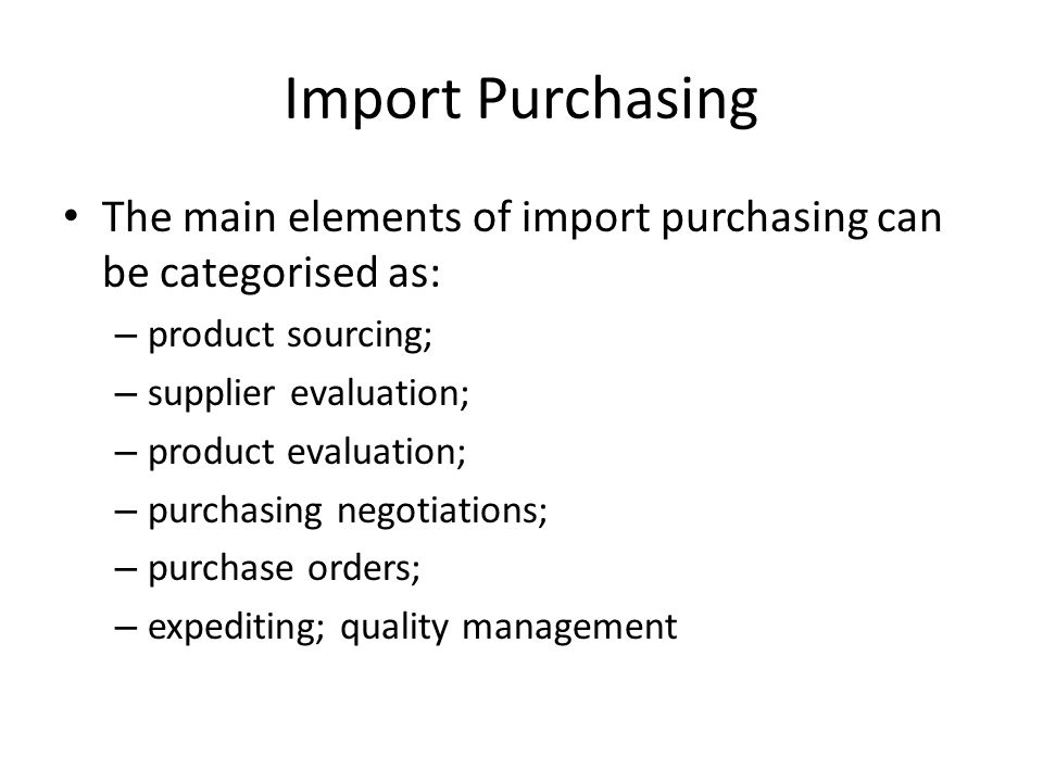 The main elements of import purchasing can be categorised as: – product sourcing; – supplier evaluation; – product evaluation; – purchasing negotiations; – purchase orders; – expediting; quality management