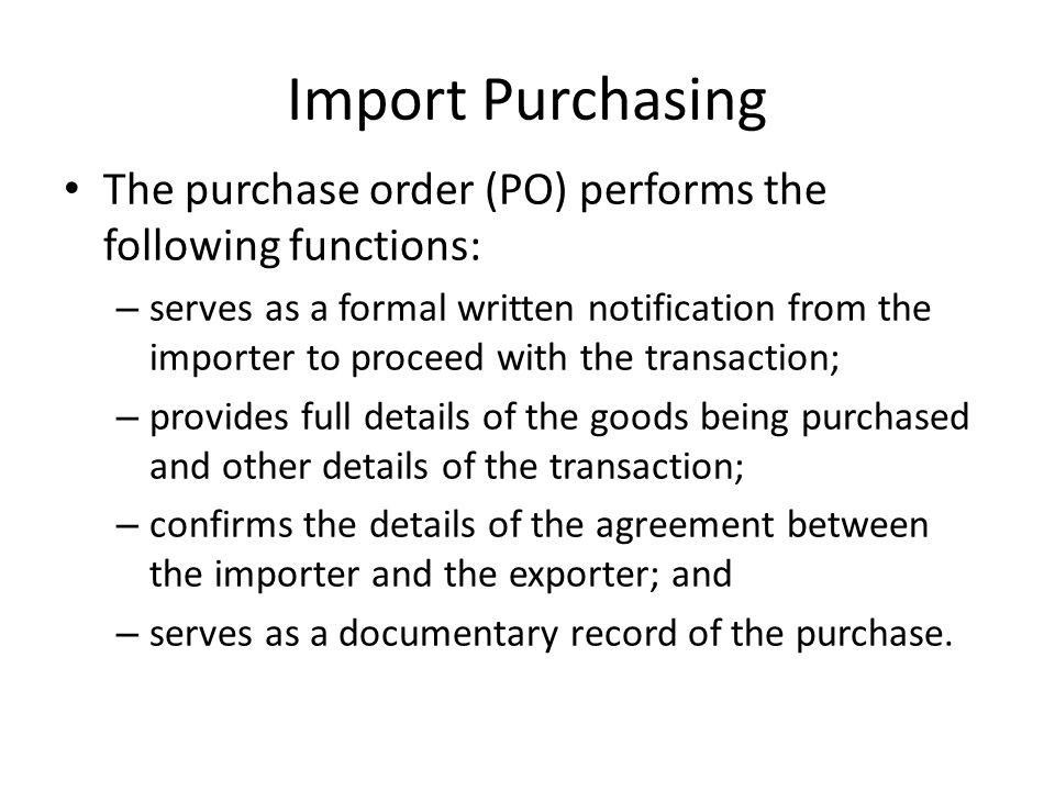 Import Purchasing The purchase order (PO) performs the following functions: – serves as a formal written notification from the importer to proceed with the transaction; – provides full details of the goods being purchased and other details of the transaction; – confirms the details of the agreement between the importer and the exporter; and – serves as a documentary record of the purchase.