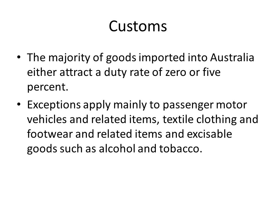 Customs The majority of goods imported into Australia either attract a duty rate of zero or five percent. Exceptions apply mainly to passenger motor v