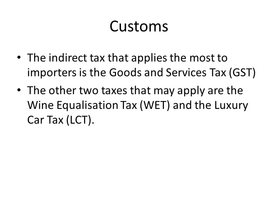 Customs The indirect tax that applies the most to importers is the Goods and Services Tax (GST) The other two taxes that may apply are the Wine Equalisation Tax (WET) and the Luxury Car Tax (LCT).