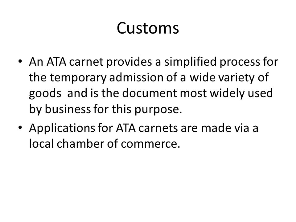 Customs An ATA carnet provides a simplified process for the temporary admission of a wide variety of goods and is the document most widely used by business for this purpose.