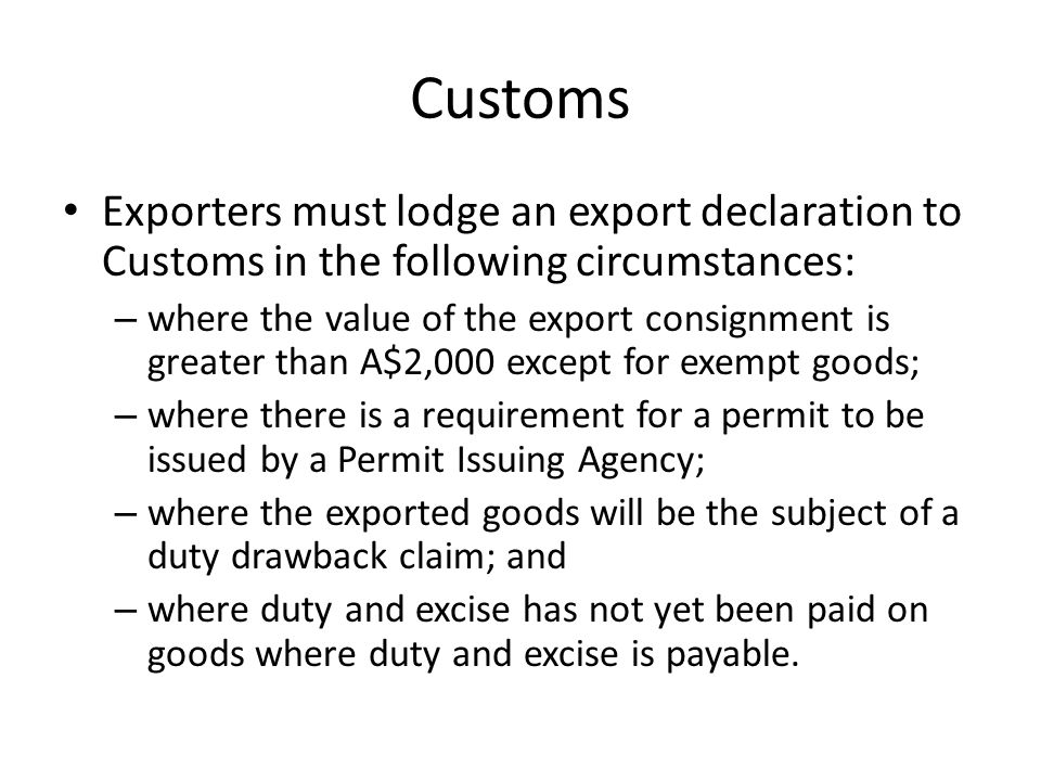 Customs Exporters must lodge an export declaration to Customs in the following circumstances: – where the value of the export consignment is greater than A$2,000 except for exempt goods; – where there is a requirement for a permit to be issued by a Permit Issuing Agency; – where the exported goods will be the subject of a duty drawback claim; and – where duty and excise has not yet been paid on goods where duty and excise is payable.