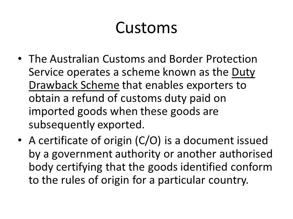 Customs The Australian Customs and Border Protection Service operates a scheme known as the Duty Drawback Scheme that enables exporters to obtain a re