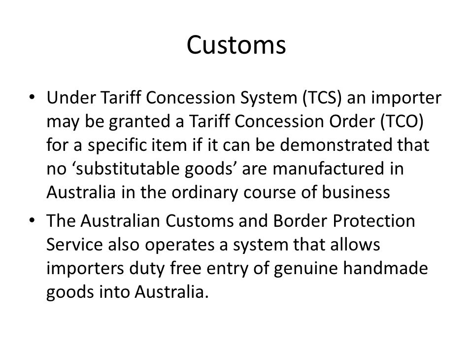 Customs Under Tariff Concession System (TCS) an importer may be granted a Tariff Concession Order (TCO) for a specific item if it can be demonstrated that no 'substitutable goods' are manufactured in Australia in the ordinary course of business The Australian Customs and Border Protection Service also operates a system that allows importers duty free entry of genuine handmade goods into Australia.
