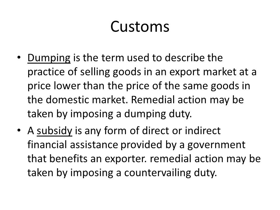Customs Dumping is the term used to describe the practice of selling goods in an export market at a price lower than the price of the same goods in th