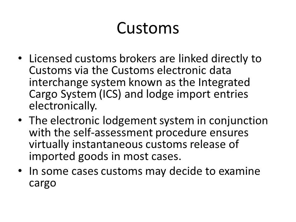 Customs Licensed customs brokers are linked directly to Customs via the Customs electronic data interchange system known as the Integrated Cargo Syste